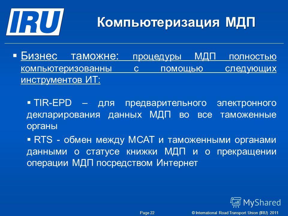 Компьютеризация МДП Page 22© International Road Transport Union (IRU) 2011 Бизнес таможне: процедуры МДП полностью компьютеризованны с помощью следующих инструментов ИТ: TIR-EPD – для предварительного электронного декларирования данных МДП во все там