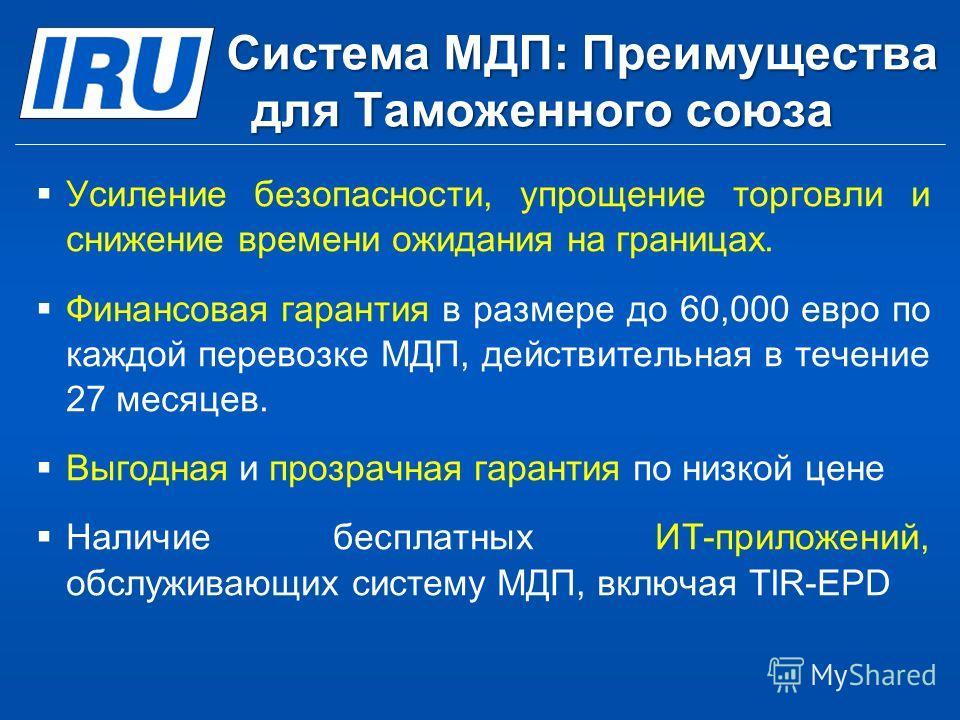 Система МДП: Преимущества для Таможенного союза Усиление безопасности, упрощение торговли и снижение времени ожидания на границах. Финансовая гарантия в размере до 60,000 евро по каждой перевозке МДП, действительная в течение 27 месяцев. Выгодная и п