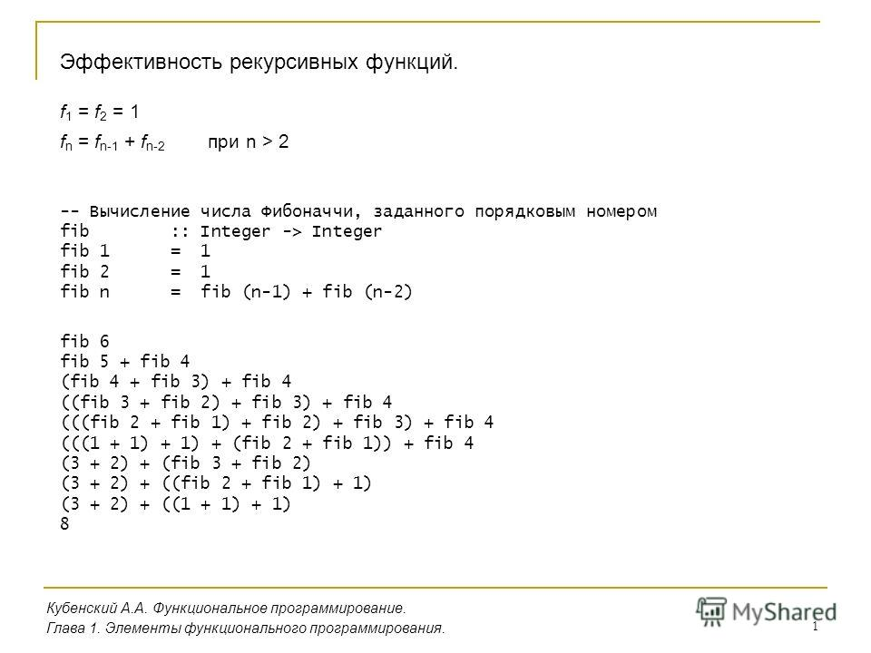 1 Эффективность рекурсивных функций. Кубенский А.А. Функциональное программирование. Глава 1. Элементы функционального программирования. -- Вычисление числа Фибоначчи, заданного порядковым номером fib :: Integer -> Integer fib 1 = 1 fib 2 = 1 fib n =