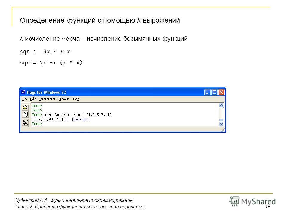 14 Кубенский А.А. Функциональное программирование. Глава 2. Средства функционального программирования. Определение функций с помощью λ-выражений λ-исчисление Черча – исчисление безымянных функций sqr : λx.* x x sqr = \x -> (x * x)