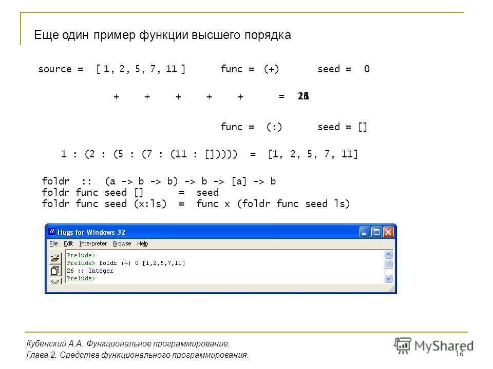 16 Кубенский А.А. Функциональное программирование. Глава 2. Средства функционального программирования. Еще один пример функции высшего порядка source = [ ]0117521,func =seed = + + + (+)0, +, +, +=1118232526 func = (:)seed = [] 1 : (2 : (5 : (7 : (11