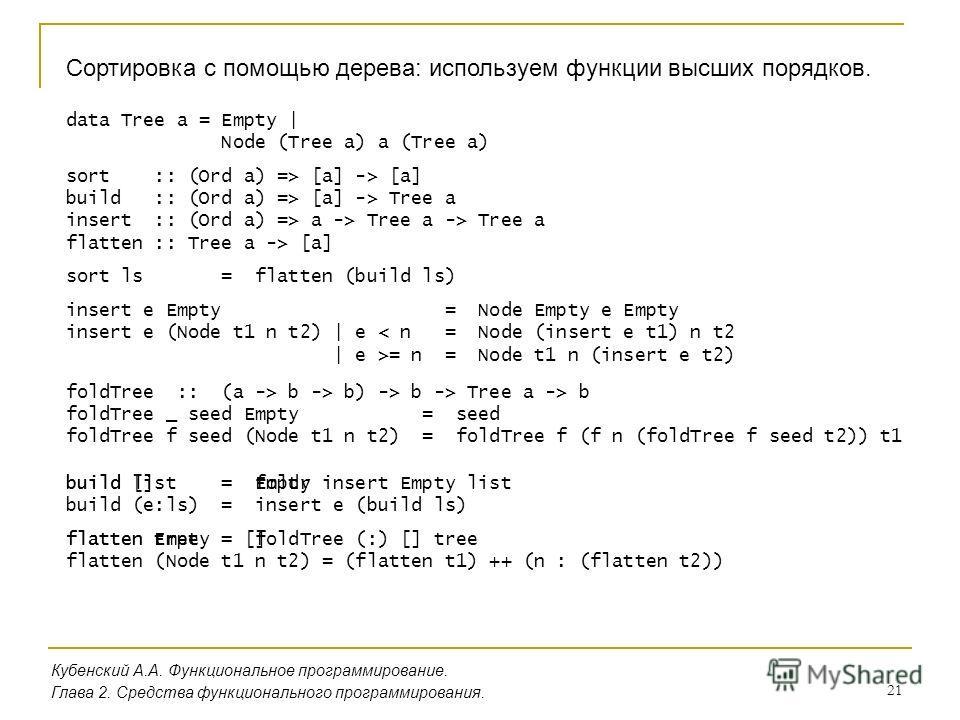 21 Кубенский А.А. Функциональное программирование. Глава 2. Средства функционального программирования. Сортировка с помощью дерева: используем функции высших порядков. build [] = Empty build (e:ls) = insert e (build ls) flatten Empty = [] flatten (No