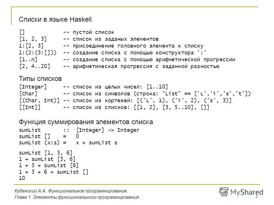 3 Списки в языке Haskell. Кубенский А.А. Функциональное программирование. Глава 1. Элементы функционального программирования. [] -- пустой список [1, 2, 3] -- список из заданых элементов 1:[2, 3] -- присоединение головного элемента к списку 1:(2:(3:[
