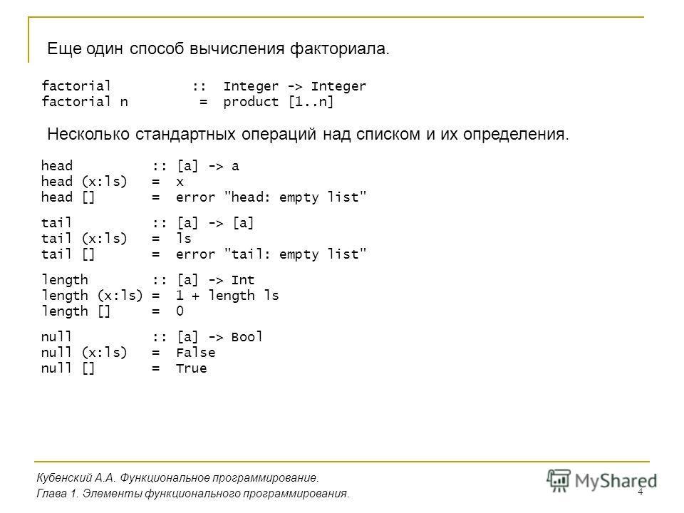 4 Еще один способ вычисления факториала. Кубенский А.А. Функциональное программирование. Глава 1. Элементы функционального программирования. factorial :: Integer -> Integer factorial n = product [1..n] Несколько стандартных операций над списком и их
