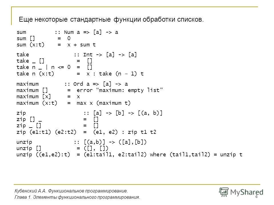 6 Еще некоторые стандартные функции обработки списков. Кубенский А.А. Функциональное программирование. Глава 1. Элементы функционального программирования. sum :: Num a => [a] -> a sum [] = 0 sum (x:t) = x + sum t take :: Int -> [a] -> [a] take _ [] =