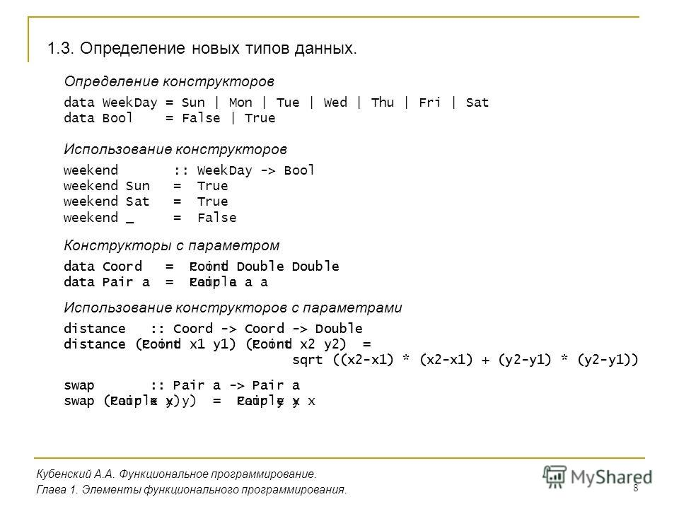 8 1.3. Определение новых типов данных. Кубенский А.А. Функциональное программирование. Глава 1. Элементы функционального программирования. Определение конструкторов data WeekDay = Sun | Mon | Tue | Wed | Thu | Fri | Sat data Bool = False | True Испол