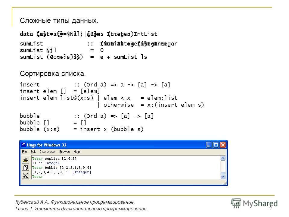 9 Кубенский А.А. Функциональное программирование. Глава 1. Элементы функционального программирования. Сложные типы данных. data IntList = Nil | Cons Integer IntList sumList :: IntList -> Integer sumList Nil = 0 sumList (Cons e ls) = e + sumList ls da