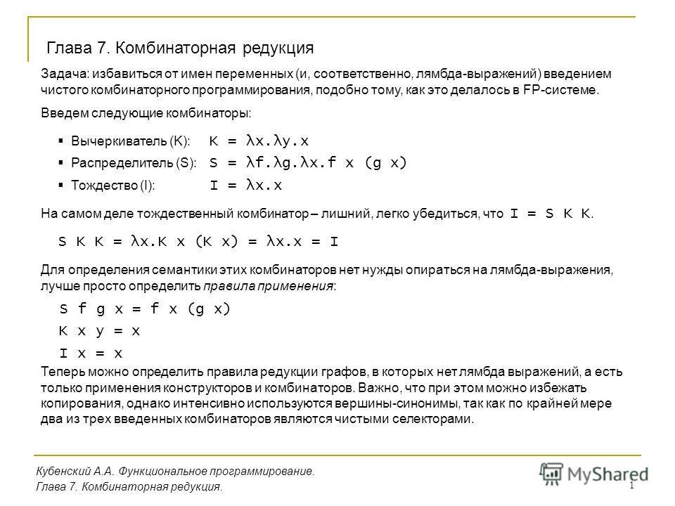 1 Кубенский А.А. Функциональное программирование. Глава 7. Комбинаторная редукция. Глава 7. Комбинаторная редукция Задача: избавиться от имен переменных (и, соответственно, лямбда-выражений) введением чистого комбинаторного программирования, подобно