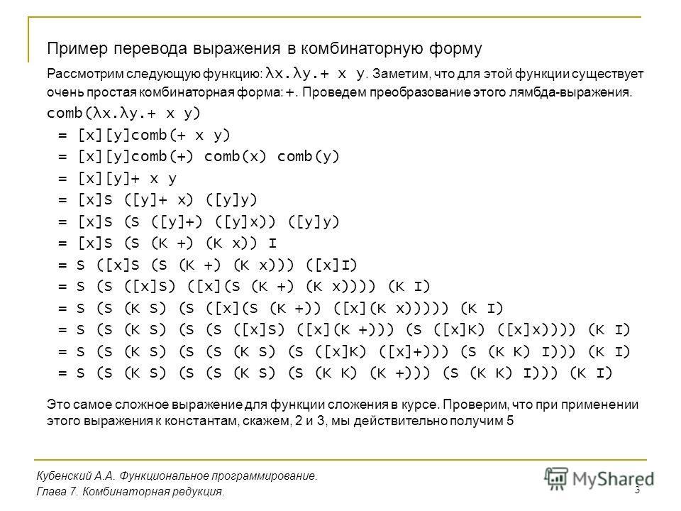 3 Кубенский А.А. Функциональное программирование. Пример перевода выражения в комбинаторную форму Глава 7. Комбинаторная редукция. Рассмотрим следующую функцию: λx.λy.+ x y. Заметим, что для этой функции существует очень простая комбинаторная форма: