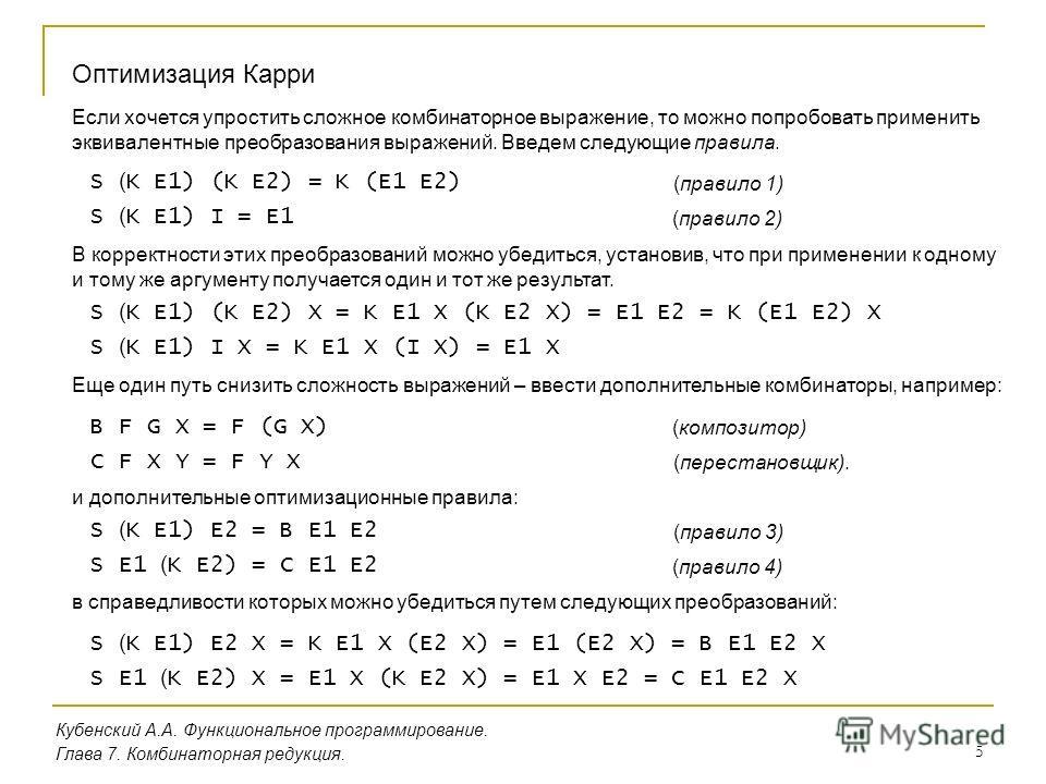 5 Кубенский А.А. Функциональное программирование. Оптимизация Карри Глава 7. Комбинаторная редукция. Если хочется упростить сложное комбинаторное выражение, то можно попробовать применить эквивалентные преобразования выражений. Введем следующие прави