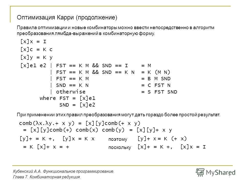 7 Кубенский А.А. Функциональное программирование. Оптимизация Карри (продолжение) Глава 7. Комбинаторная редукция. Правила оптимизации и новые комбинаторы можно ввести непосредственно в алгоритм преобразования лямбда-выражений в комбинаторную форму.