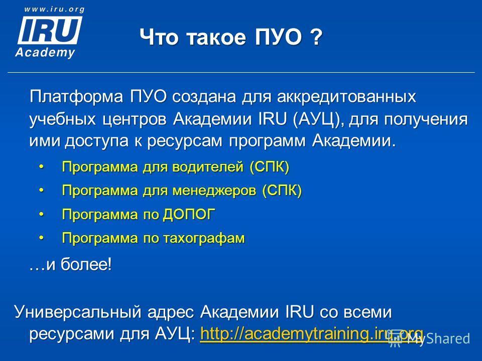 Что такое ПУО ? Платформа ПУО создана для аккредитованных учебных центров Академии IRU (АУЦ), для получения ими доступа к ресурсам программ Академии. Программа для водителей (CПК) Программа для менеджеров (CПК) Программа по ДОПОГ Программа по тахогра