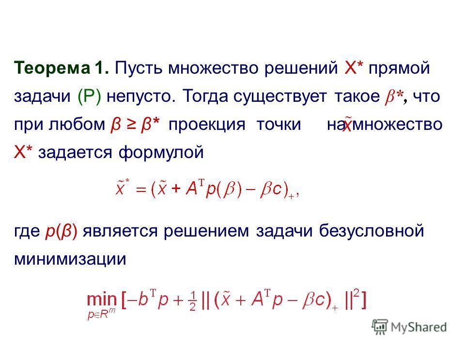 Теорема 1. Пусть множество решений X* прямой задачи (P) непусто. Тогда существует такое β*, что при любом β β* проекция точки на множество X* задается формулой где p(β) является решением задачи безусловной минимизации