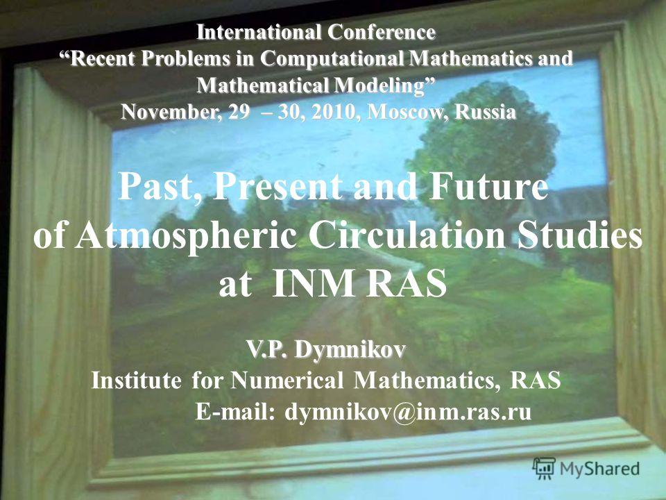 International Conference Recent Problems in Computational Mathematics and Mathematical Modeling November, 29 – 30, 2010, Moscow, Russia Past, Present and Future of Atmospheric Circulation Studies at INM RAS V.P. Dymnikov V.P. Dymnikov Institute for N