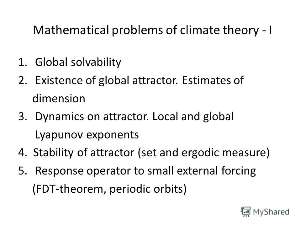 Mathematical problems of climate theory - I 1.Global solvability 2.Existence of global attractor. Estimates of dimension 3.Dynamics on attractor. Local and global Lyapunov exponents 4. Stability of attractor (set and ergodic measure) 5.Response opera