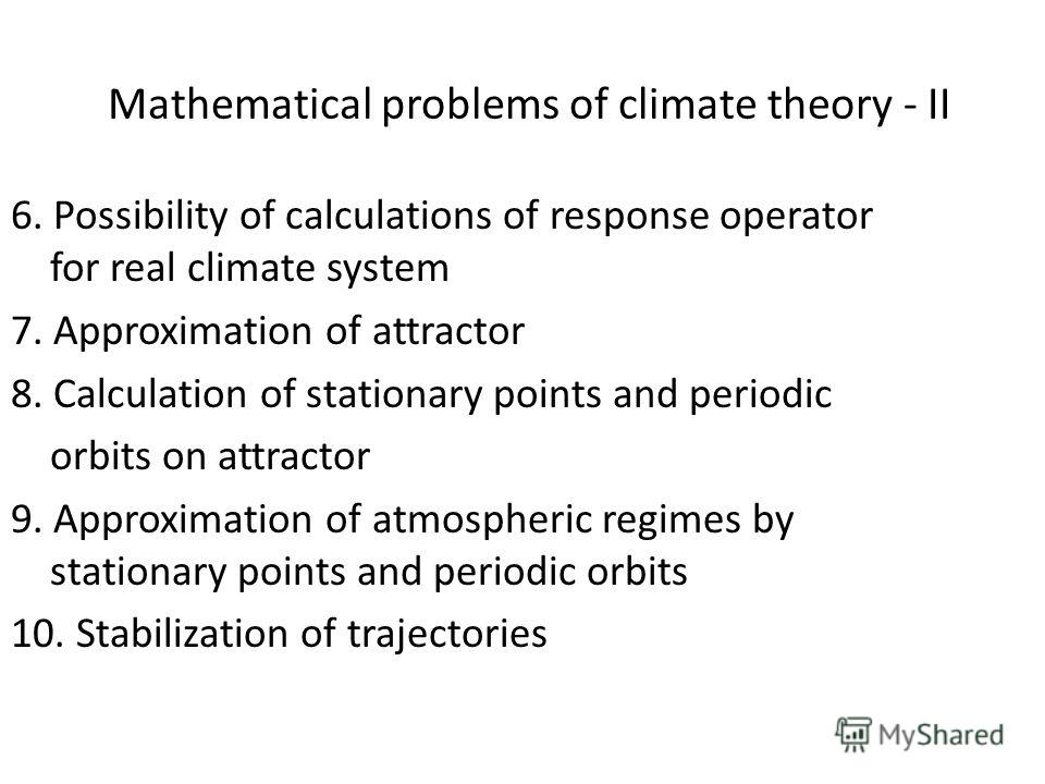 Mathematical problems of climate theory - II 6. Possibility of calculations of response operator for real climate system 7. Approximation of attractor 8. Calculation of stationary points and periodic orbits on attractor 9. Approximation of atmospheri