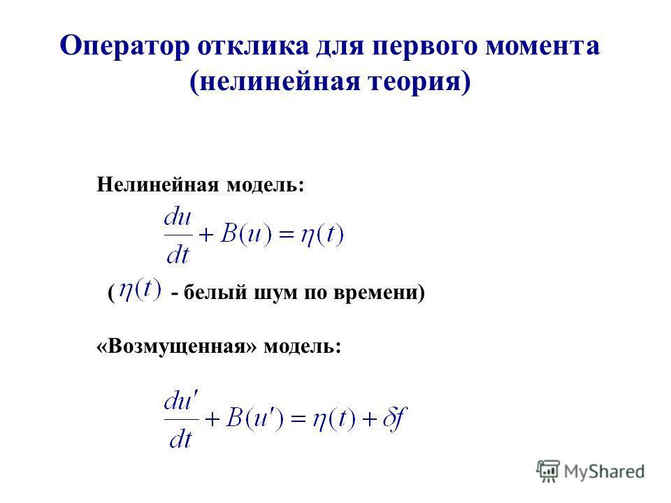 Оператор отклика для первого момента (нелинейная теория) Нелинейная модель: ( - белый шум по времени) «Возмущенная» модель: