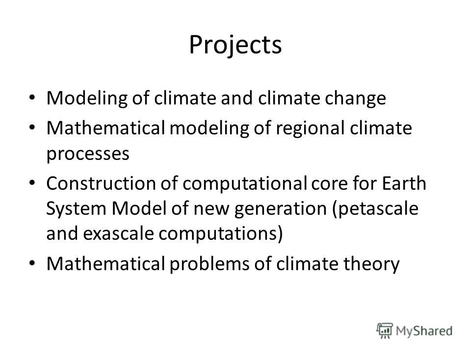 Projects Modeling of climate and climate change Mathematical modeling of regional climate processes Construction of computational core for Earth System Model of new generation (petascale and exascale computations) Mathematical problems of climate the