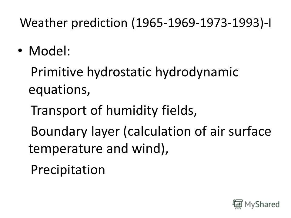 Weather prediction (1965-1969-1973-1993)-I Model: Primitive hydrostatic hydrodynamic equations, Transport of humidity fields, Boundary layer (calculation of air surface temperature and wind), Precipitation