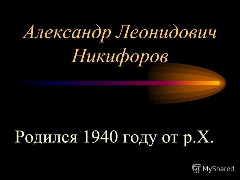 Александр Леонидович Никифоров Родился 1940 году от р.Х.