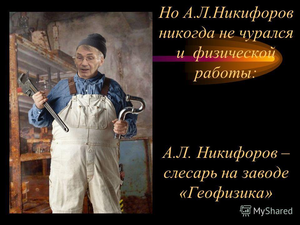 Но А.Л.Никифоров никогда не чурался и физической работы: А.Л. Никифоров – слесарь на заводе «Геофизика»