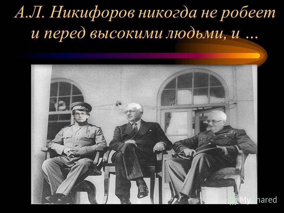 А.Л. Никифоров никогда не робеет и перед высокими людьми, и …