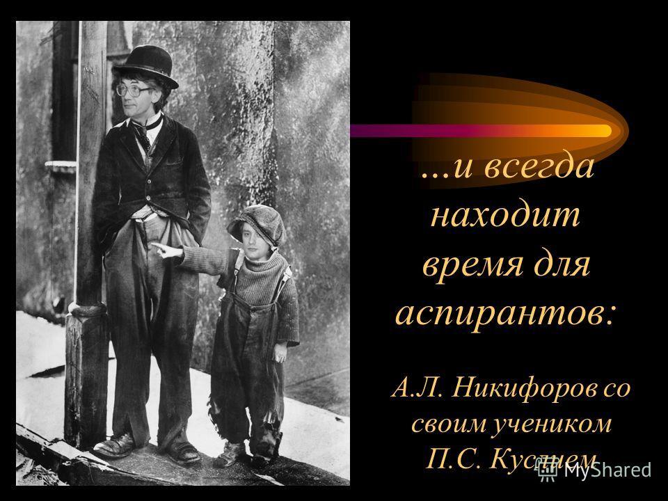 А.Л. Никифоров со своим учеником П.С. Куслием …и всегда находит время для аспирантов: