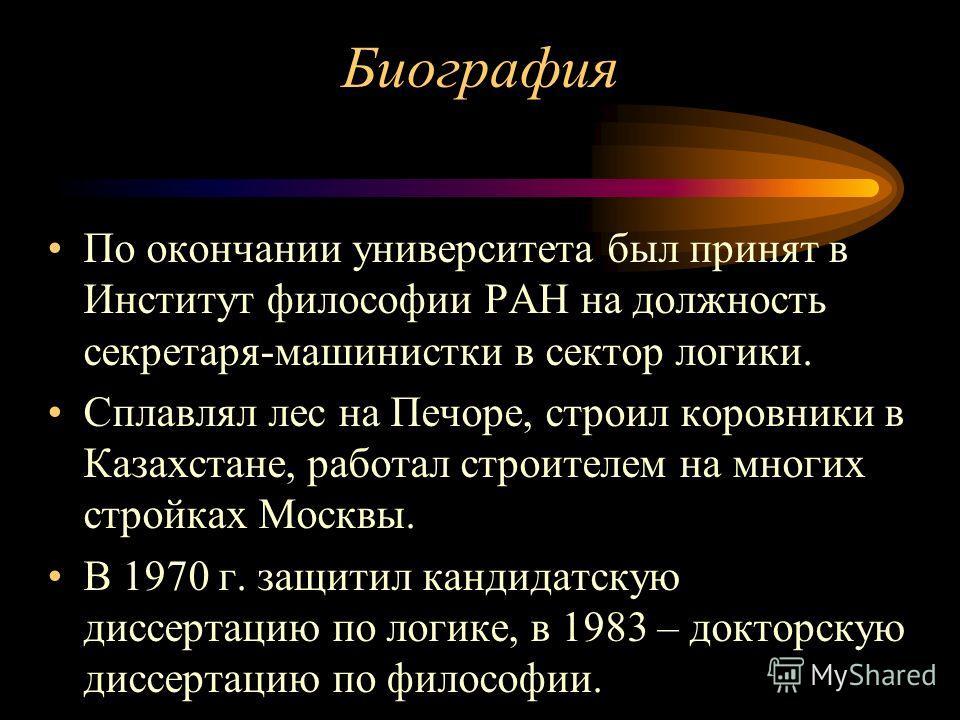 Биография По окончании университета был принят в Институт философии РАН на должность секретаря-машинистки в сектор логики. Сплавлял лес на Печоре, строил коровники в Казахстане, работал строителем на многих стройках Москвы. В 1970 г. защитил кандидат