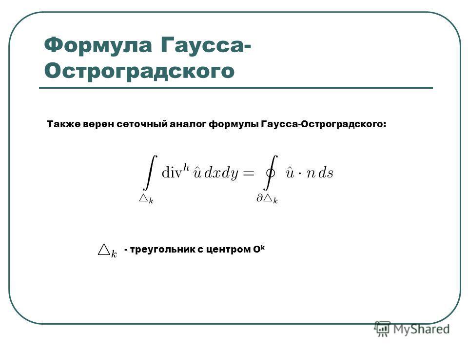 Формула Гаусса- Остроградского Также верен сеточный аналог формулы Гаусса-Остроградского: - треугольник с центром O k