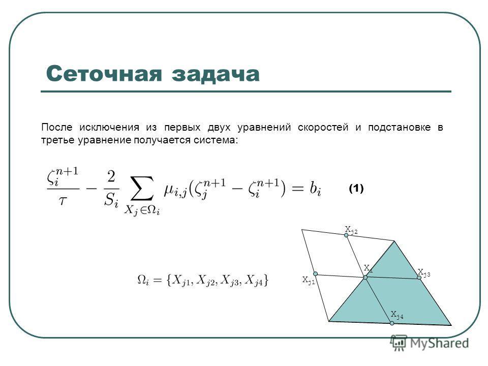 Сеточная задача После исключения из первых двух уравнений скоростей и подстановке в третье уравнение получается система: (1) XiXi X j1 X j3 X j2 X j4