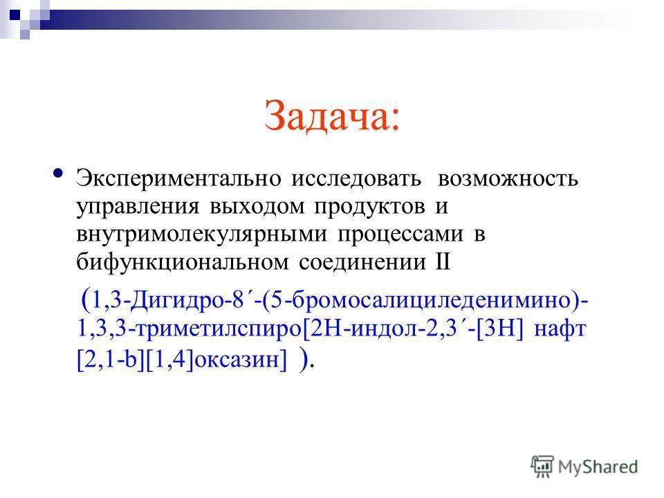 Задача: Экспериментально исследовать возможность управления выходом продуктов и внутримолекулярными процессами в бифункциональном соединении II ( 1,3-Дигидро-8΄-(5-бромосалициледенимино)- 1,3,3-триметилспиро[2H-индол-2,3΄-[3H] нафт [2,1-b][1,4]оксази