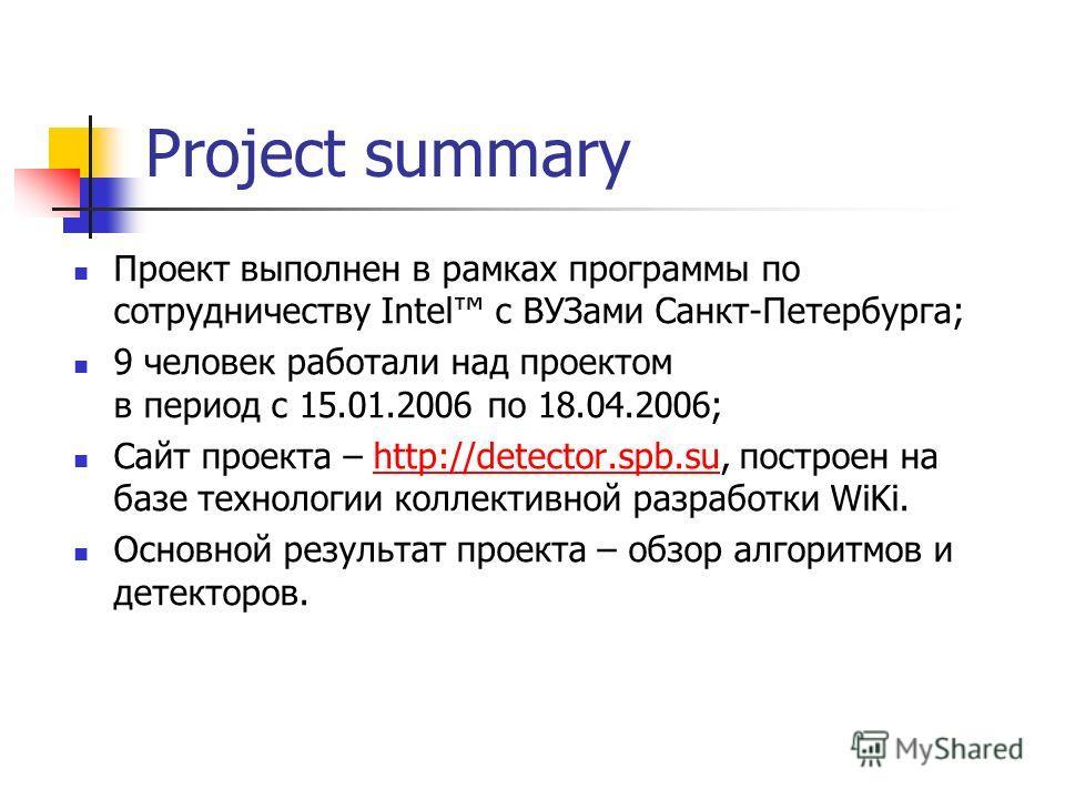 Project summary Проект выполнен в рамках программы по сотрудничеству Intel с ВУЗами Санкт-Петербурга; 9 человек работали над проектом в период с 15.01.2006 по 18.04.2006; Сайт проекта – http://detector.spb.su, построен на базе технологии коллективной