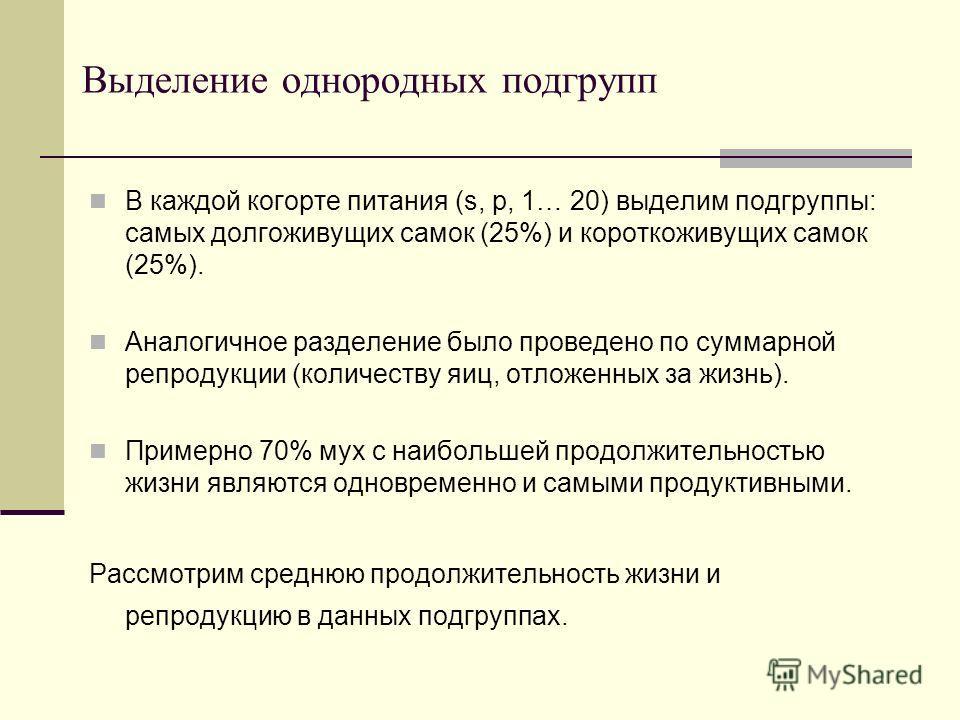 Выделение однородных подгрупп В каждой когорте питания (s, p, 1… 20) выделим подгруппы: самых долгоживущих самок (25%) и короткоживущих самок (25%). Аналогичное разделение было проведено по суммарной репродукции (количеству яиц, отложенных за жизнь).