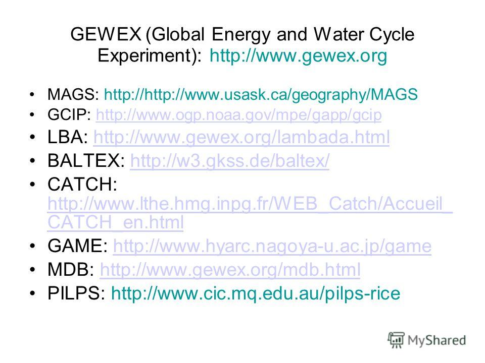 GEWEX (Global Energy and Water Cycle Experiment): http://www.gewex.org MAGS: http://http://www.usask.ca/geography/MAGS GCIP: http://www.ogp.noaa.gov/mpe/gapp/gciphttp://www.ogp.noaa.gov/mpe/gapp/gcip LBA: http://www.gewex.org/lambada.htmlhttp://www.g