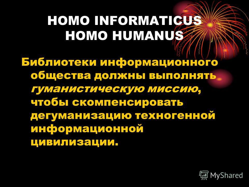 HOMO INFORMATICUS HOMO HUMANUS Библиотеки информационного общества должны выполнять гуманистическую миссию, чтобы скомпенсировать дегуманизацию техногенной информационной цивилизации.