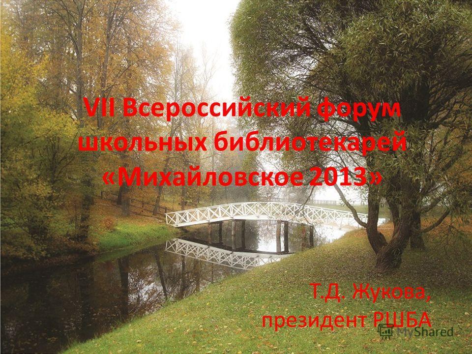 VII Всероссийский форум школьных библиотекарей «Михайловское 2013» Т.Д. Жукова, президент РШБА