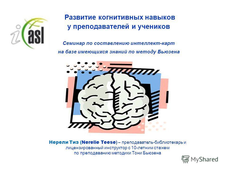 Развитие когнитивных навыков у преподавателей и учеников Семинар по составлению интеллект-карт на базе имеющихся знаний по методу Бьюзена Нерели Тиз (Nerelie Teese ) – преподаватель-библиотекарь и лицензированный инструктор с 10-летним стажем по преп
