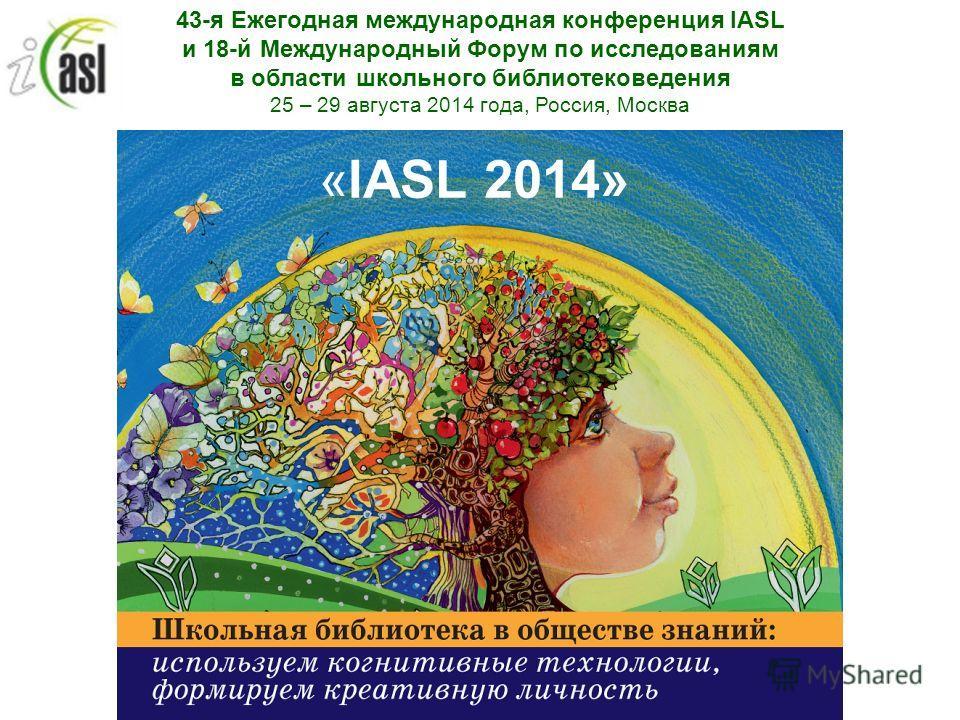 43-я Ежегодная международная конференция IASL и 18-й Международный Форум по исследованиям в области школьного библиотековедения 25 – 29 августа 2014 года, Россия, Москва «IASL 2014»