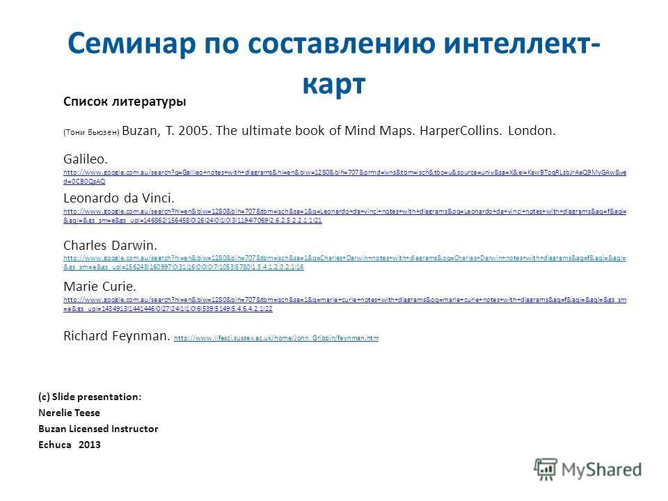 Семинар по составлению интеллект- карт Список литературы (Тони Бьюзен) Buzan, T. 2005. The ultimate book of Mind Maps. HarperCollins. London. Galileo. http://www.google.com.au/search?q=Galileo+notes+with+diagrams&hl=en&biw=1280&bih=707&prmd=ivns&tbm=