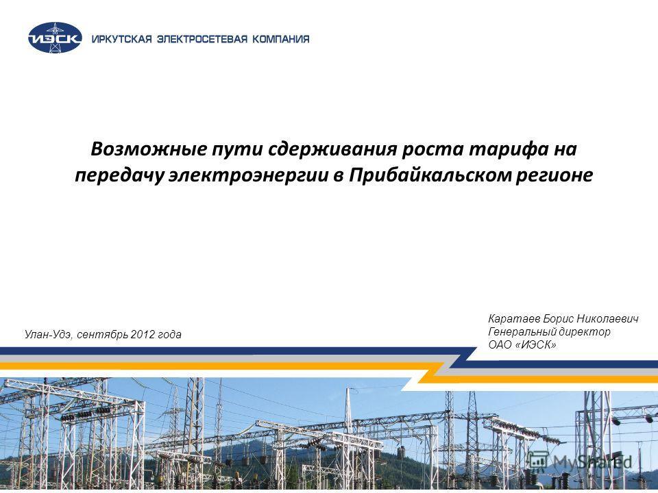1 Возможные пути сдерживания роста тарифа на передачу электроэнергии в Прибайкальском регионе 1 Каратаев Борис Николаевич Генеральный директор ОАО «ИЭСК» Улан-Удэ, сентябрь 2012 года