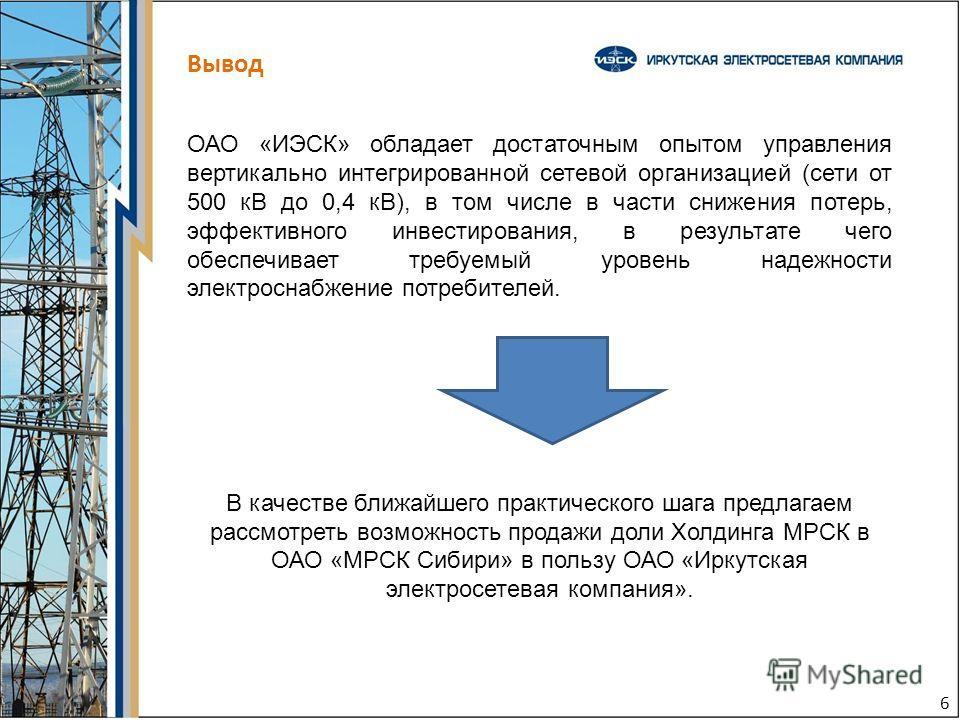 6 ОАО «ИЭСК» обладает достаточным опытом управления вертикально интегрированной сетевой организацией (сети от 500 кВ до 0,4 кВ), в том числе в части снижения потерь, эффективного инвестирования, в результате чего обеспечивает требуемый уровень надежн