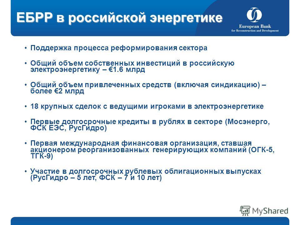 ЕБРР в российской энергетике Поддержка процесса реформирования сектора Общий объем собственных инвестиций в российскую электроэнергетику – 1.6 млрд Общий объем привлеченных средств (включая синдикацию) – более 2 млрд 18 крупных сделок с ведущими игро