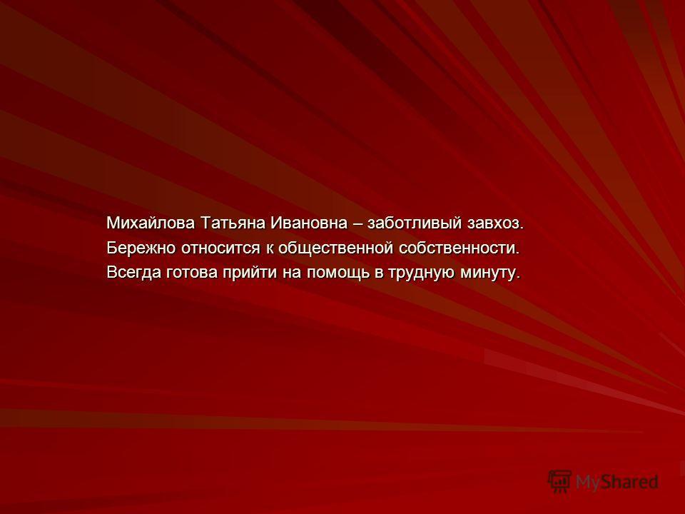 Михайлова Татьяна Ивановна – заботливый завхоз. Бережно относится к общественной собственности. Всегда готова прийти на помощь в трудную минуту.