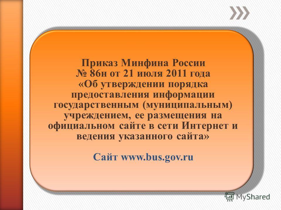 Приказ Минфина России 86н от 21 июля 2011 года «Об утверждении порядка предоставления информации государственным (муниципальным) учреждением, ее размещения на официальном сайте в сети Интернет и ведения указанного сайта» Сайт www.bus.gov.ru