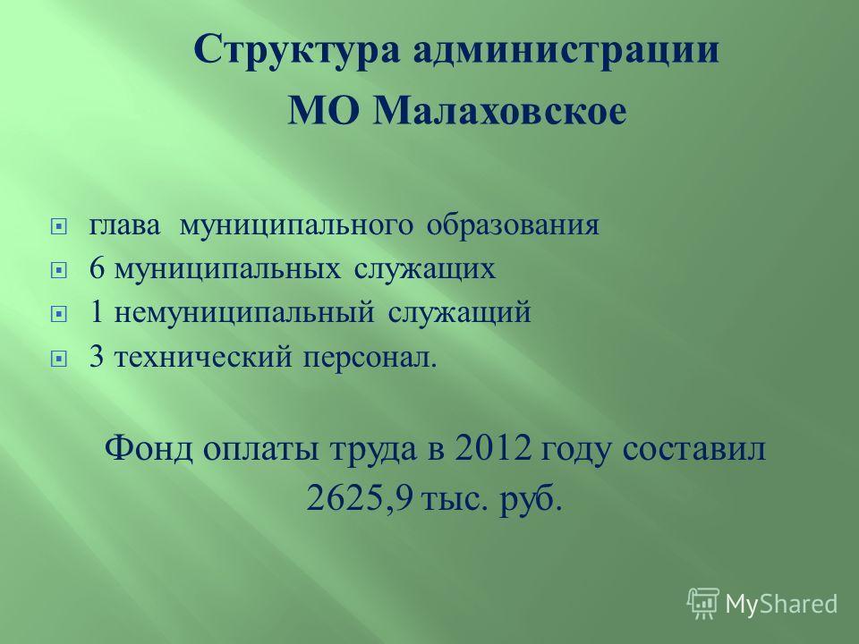глава муниципального образования 6 муниципальных служащих 1 немуниципальный служащий 3 технический персонал. Фонд оплаты труда в 2012 году составил 2625,9 тыс. руб. Структура администрации МО Малаховское