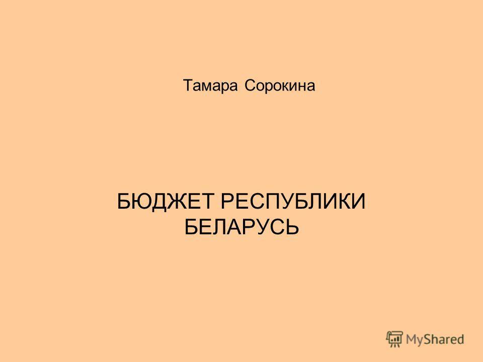 Тамара Сорокина БЮДЖЕТ РЕСПУБЛИКИ БЕЛАРУСЬ