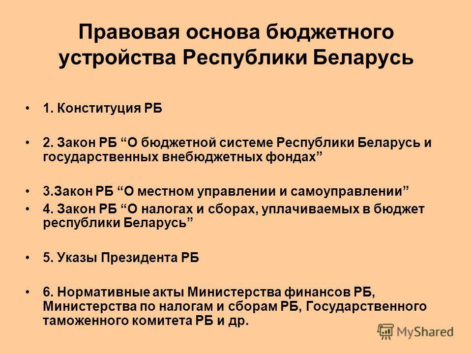 Правовая основа бюджетного устройства Республики Беларусь 1. Конституция РБ 2. Закон РБ О бюджетной системе Республики Беларусь и государственных внебюджетных фондах 3.Закон РБ О местном управлении и самоуправлении 4. Закон РБ О налогах и сборах, упл