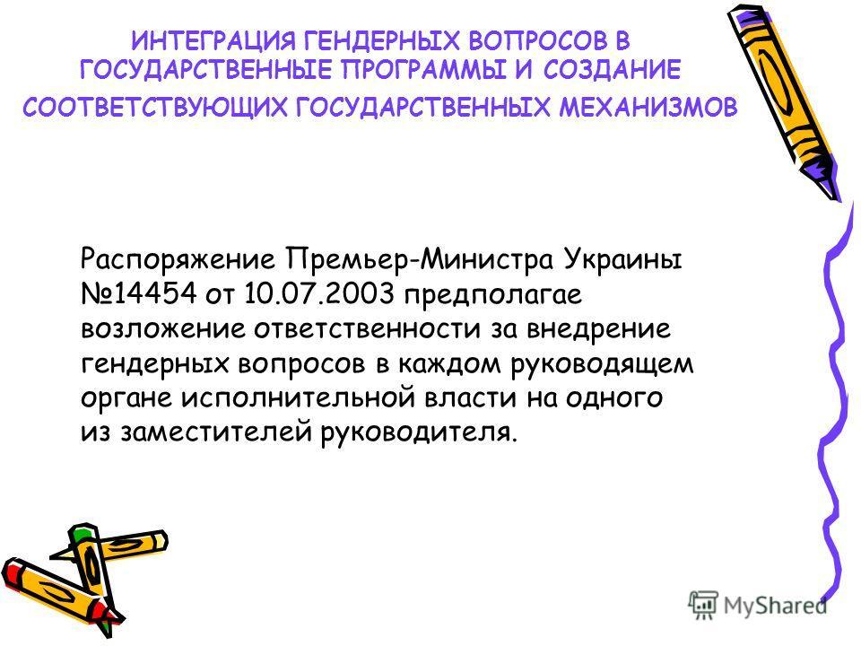 Распоряжение Премьер-Министра Украины 14454 от 10.07.2003 предполагае возложение ответственности за внедрение гендерных вопросов в каждом руководящем органе исполнительной власти на одного из заместителей руководителя. ИНТЕГРАЦИЯ ГЕНДЕРНЫХ ВОПРОСОВ В