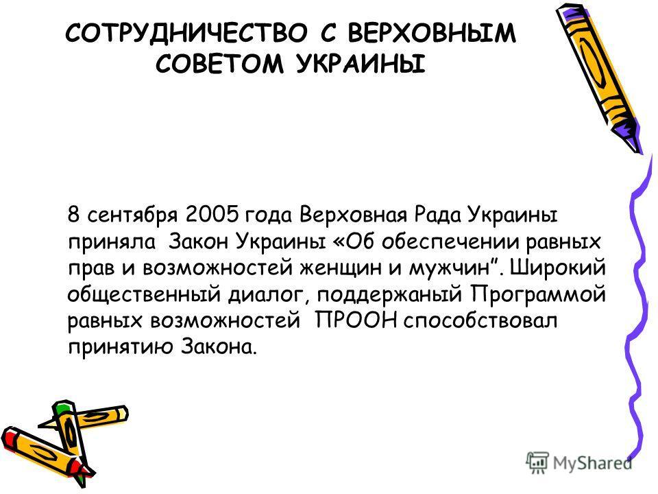 8 сентября 2005 года Верховная Рада Украины приняла Закон Украины «Об обеспечении равных прав и возможностей женщин и мужчин. Широкий общественный диалог, поддержаный Программой равных возможностей ПРООН способствовал принятию Закона. СОТРУДНИЧЕСТВО