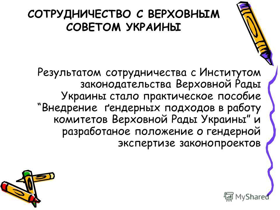 Результатом сотрудничества с Институтом законодательства Верховной Рады Украины стало практическое пособие Внедрение ґендерных подходов в работу комитетов Верховной Рады Украины и разработаное положение о гендерной экспертизе законопроектов СОТРУДНИЧ